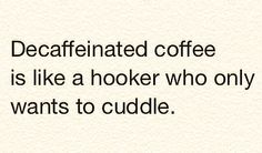 Decaffeinated coffee is like a hooker who only wants to cuddle. || :-)