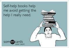 Self-help books help me avoid getting the help I really need.