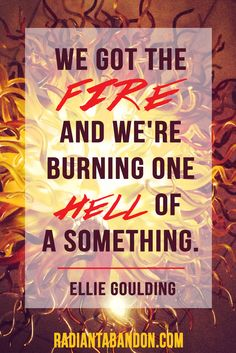 """""""We got the fire, and we're burning one hell of a something."""" -- Ellie Goulding <3"""