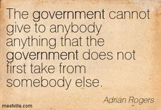 The government cannot give to anybody anything that the government does not first take from somebody else. [Adrian Rogers]