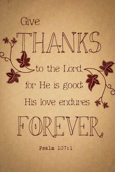 """Give thanks to the Lord, for He is good; His love endures forever."" Psalm 107:1"