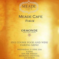 Meade Cafe proudly presents an evening of fine dining paired with an exquisite range of Ormonde wines carefully selected to complement each of the five courses. Join us on Wednesday the 25th of June 2014 at 6:30pm for an experience like no other. The cost is R195 per person and bookings are essential. Alcohol not for sale to under 18's #meadecafe #ormondewines #finedining