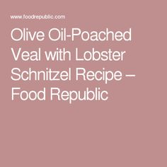 Olive Oil-Poached Veal with Lobster Schnitzel Recipe – Food Republic