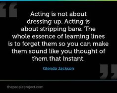 """Acting is not about dressing up. Acting is about stripping bare. The whole essence of learning lines is to forget them so you can make them sound like you just thought of them that instant."" -- Glenda Jackson -the challenge I love in it :) Drama Theatre, Theatre Nerds, Music Theater, Musical Theatre Quotes, Acting Quotes, Acting Tips, Acting Lessons, Acting Class, Voice Acting"