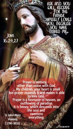 john 16 ask and you will receive for the father himself loves you-prayer is nothing other than union with god - st john vianney 23 may 2020 Catholic Quotes, Catholic Prayers, Catholic Saints, Religious Quotes, Catholic Readings, Church Prayers, John 16 24, Saint Teresa Of Calcutta, St John Vianney