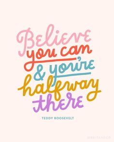 """""""Believe you can, and you're halfway there."""" - Teddy Roosevelt"""