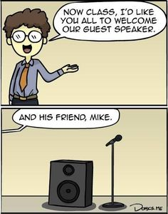 Music puns....Now music class, I'd like you all to welcome our guest speaker and his friend Mike.