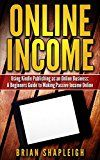 Free Kindle Book -   Online Income: Using Kindle Publishing As An Online Business: A Beginners Guide to Making Passive Income Online (online business ideas, online income streams, ... business startup, how to make money online)