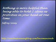 Nothing is more helpful than being able to hold 2 ideas as priorities in your head at one time. - Jeffrey Sooey