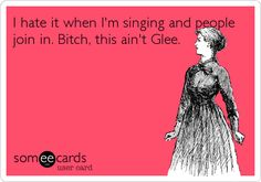 I hate it when I'm singing and people join in. Bitch, this ain't Glee. | Friendship Ecard
