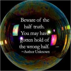 Beware of the half truth. You may have gotten hold of the wrong end. Author Unkown.