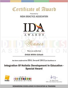 "	September 2013 – Orkids Within School was awarded Winner for its contribution, excellence and achievement in the field of education & training in India at the IDA Awards WORLDDIDAC INDIA 2013, Mumbai, In the category ""INTEGRATION OF HOLISTIC DEVELOPMENT IN EDUCATION"". The event was partnered by the Worlddidac Association (Switzerland) and supported by British Education Suppliers Association (BESA), DIDACTA (Germany) and India Didactics Association (India)"