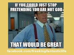 If you could just stop pretending you are not god, that would be great.