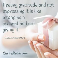 Feeling gratitude and not expressing it is like wrapping a present and not giving it. -William Arthur Ward