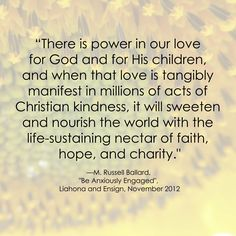 """There is power in our love for God and for His children, and when that love is tangibly manifest in millions of acts of Christian kindness, it will sweeten and nourish the world with the life-sustaining nectar of faith, hope, and charity.""  ""Be Anxiously Engaged,"" by M. Russell Ballard, General Conference, Oct. 2012"