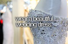 wear a beautiful wedding dress.. <3