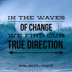 In the waves of change we find our true direction. Eileen West Life Coach, Life Coach, inspiration, inspirational quotes, motivation, motivational quotes, quotes, daily quotes, daily dose of awesome, self improvement, personal growth, life your best life, creativity, creativity cheerleader, life is good, wordswag, change, surf, waves of change