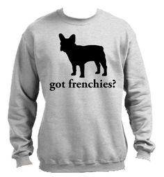 Got Frenchies? French Bulldog Sweatshirts  $24.95