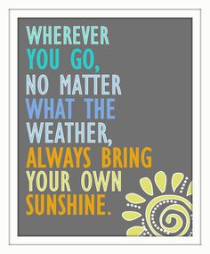 """Wherever you go, no matter what the weather, always bring your own sunshine."""