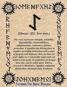 eihwaz : yew  Phonetic equivalent: ei  DIVINATORY MEANINGS:  change, initiation, confrontation of fears, turning point, death, transformation  MAGICAL USES:  to bring about profound change, to ease a life transition