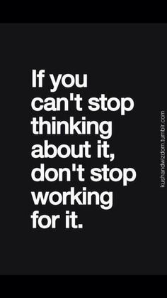 Don't stop working for it.