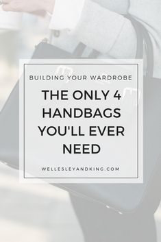 The Only 4 Handbags You'll Ever Need - Wellesley & King