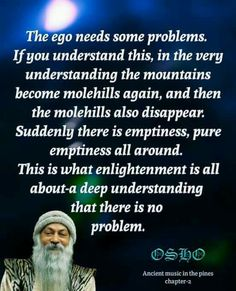 """The ego needs some problems. If You understand this, in the very understanding the mountains become molehills again, and then the molehills also disappear. Suddenly there is emptiness, pure emptiness all around. This is what enlightenment is all about - a deep understanding that there is no problem."" Osho"