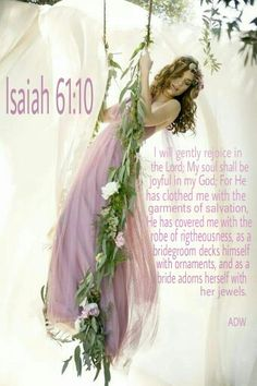 i will gently rejoice in the Lord, my soul shall be joyful in my God; for He has clothed me with the garments of salvation, He has covered me with the robe of righteousness. Isaiah 61:10