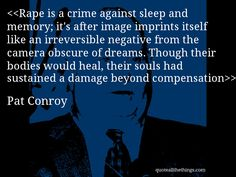 Pat Conroy - quote-Rape is a crime against sleep and memory; it's after image imprints itself like an irreversible negative from the camera obscure of dreams. Though their bodies would heal, their souls had sustained a damage beyond compensationSource: quoteallthethings.com #PatConroy #quote #quotation #aphorism #quoteallthethings