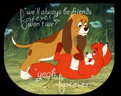 We'll always be friends forever, wont we? - The Fox And The Hound