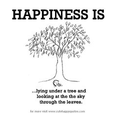 Happiness is, lying under a tree. - Cute Happy Quotes