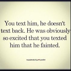 Yes! If he doesn't text back... Just think of it this way!