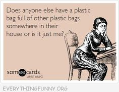 funny quote does anyone else have a plastic bag filled with other plastic bags or is it just me