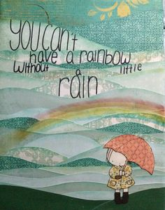 You can't have a rainbow without a little rain!