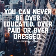 never be over educated paid or dressed