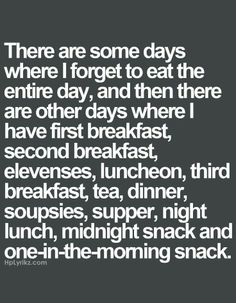 Forget to eat - first breakfast, second, luncheon, supper, midnight.  lol