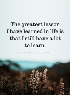 Life Quotes The greatest lesson I have learned in life is that I still have a lot to learn. Uplifting Quotes, Meaningful Quotes, Inspirational Quotes, Motivational, Encouragement Quotes, Wisdom Quotes, Quotes To Live By, Soul Quotes, Words Quotes