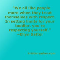 """""""We all like people more when they treat themselves with respect. In setting limits for your toddler, you're respecting yourself."""" E. Satter kristenyarker.com"""
