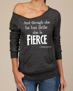 And Though she be but little she is FIERCE-- design on Wide neck fleece sweatshirt. Sizes S-XL.  Other colors available. via Etsy