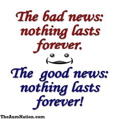 The bad news: nothing lasts forever.  The good news: nothing lasts forever! Everything is impermanent. Meditate on it!