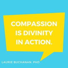 """Compassion is divinity in action."" —Laurie Buchanan, PhD"