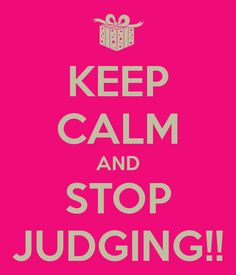 Keep Calm and stop judging!!