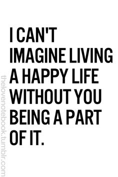 I can't imagine living a happy life without you being a part of it.