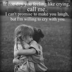 If one day, you feeling like crying, call me. I can't promise to make you laugh, but I'm willing to cry with you.