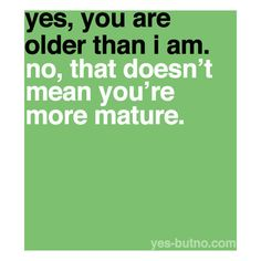 yes thats soooooo true i have seen a 5 yearold that is more mature than most adults