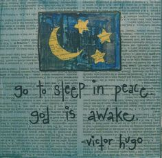 I love Victor Hugo.....   this is an abbreviated version of a fave quote ... have courage for the great sorrows of life and patience with the small ones, and when you have laboriously accomplished your daily task, go to sleep in peace. god is awake.
