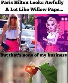 """And more importantly, Willow Pape is Paris Hilton. 