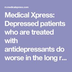 Medical Xpress: Depressed patients who are treated with antidepressants do worse in the long run