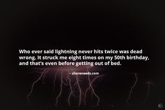 Who ever said lightning never hits twice was dead wrong. It struck me eight times on my 50th birthday, and that's even before getting out of bed.