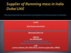 Supplier of Ramming mass in India Dubai UAE http://quartzpowdermanufacturers.com/supplier-of-ramming-mass-in-india.php Our offered Ramming mass minerals is very well distinguished in both domestic as well as international market for its features like correct composition, efficacy, exact pH value and clarity.